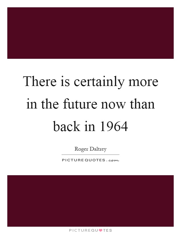 There is certainly more in the future now than back in 1964 Picture Quote #1