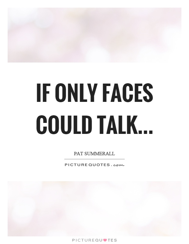 If only faces could talk Picture Quote #1