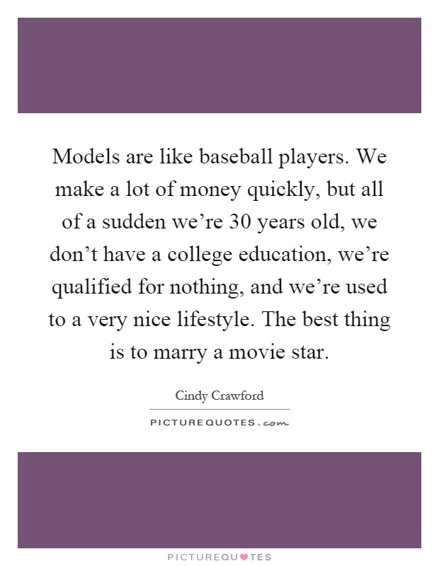 Models are like baseball players. We make a lot of money quickly, but all of a sudden we're 30 years old, we don't have a college education, we're qualified for nothing, and we're used to a very nice lifestyle. The best thing is to marry a movie star Picture Quote #1