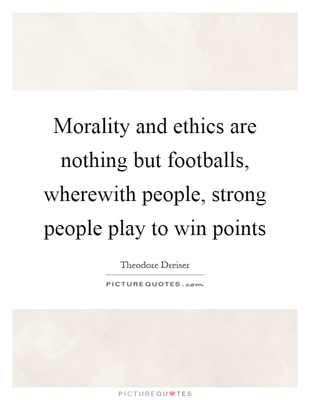 Morality and ethics are nothing but footballs, wherewith people, strong people play to win points Picture Quote #1