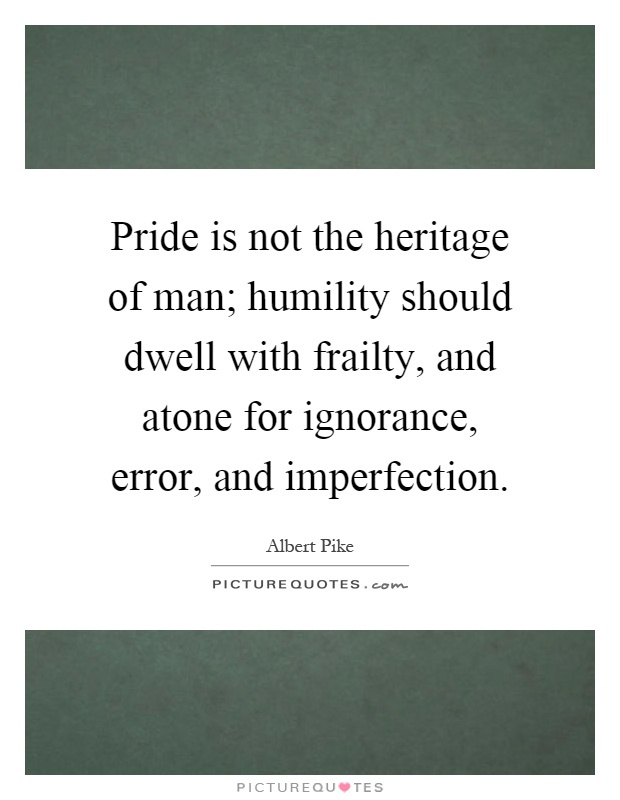 Pride is not the heritage of man; humility should dwell with frailty, and atone for ignorance, error, and imperfection Picture Quote #1