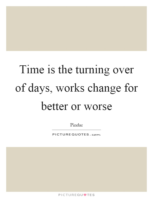 Time is the turning over of days, works change for better or worse Picture Quote #1