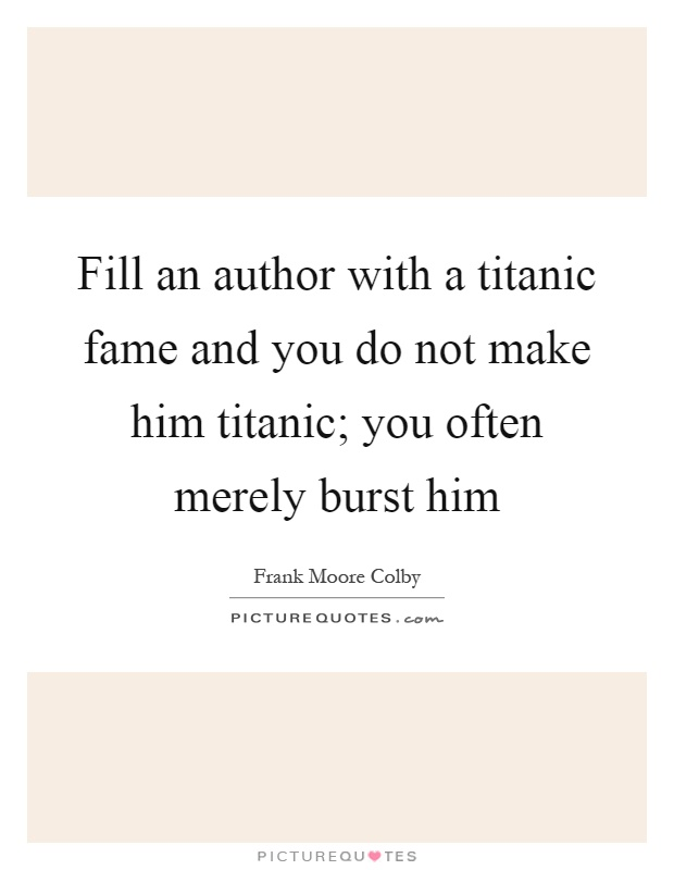 Fill an author with a titanic fame and you do not make him titanic; you often merely burst him Picture Quote #1
