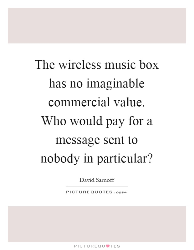 The wireless music box has no imaginable commercial value. Who would pay for a message sent to nobody in particular? Picture Quote #1