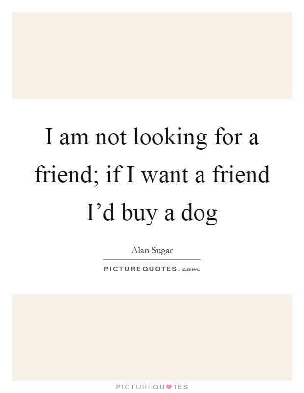 I am not looking for a friend; if I want a friend I'd buy a dog Picture Quote #1