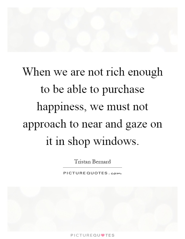When we are not rich enough to be able to purchase happiness, we must not approach to near and gaze on it in shop windows Picture Quote #1