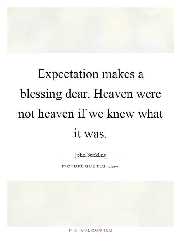 Expectation makes a blessing dear. Heaven were not heaven if we knew what it was Picture Quote #1