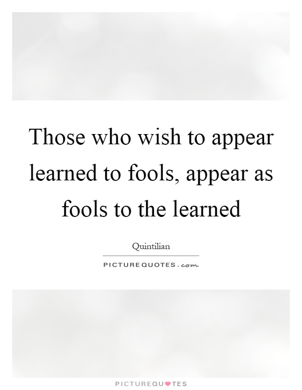 Those who wish to appear learned to fools, appear as fools to the learned Picture Quote #1