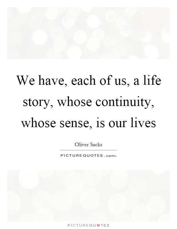 We have, each of us, a life story, whose continuity, whose sense, is our lives Picture Quote #1