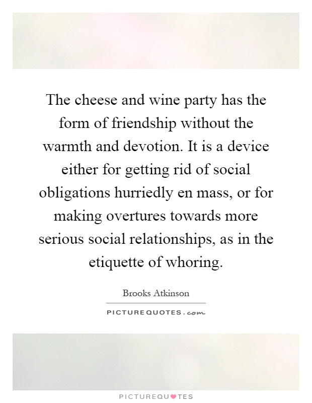 The cheese and wine party has the form of friendship without the warmth and devotion. It is a device either for getting rid of social obligations hurriedly en mass, or for making overtures towards more serious social relationships, as in the etiquette of whoring Picture Quote #1