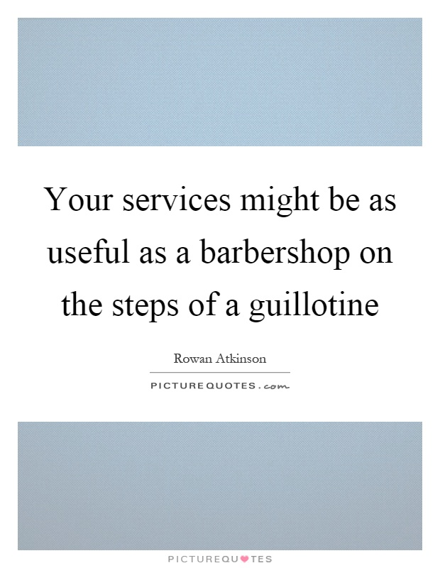 Your services might be as useful as a barbershop on the steps of a guillotine Picture Quote #1