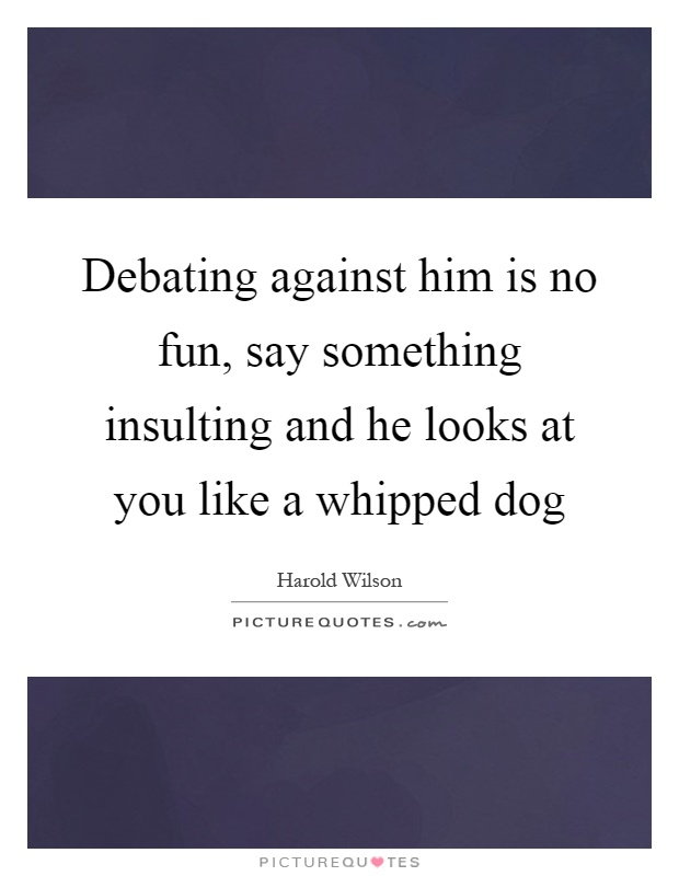 Debating against him is no fun, say something insulting and he looks at you like a whipped dog Picture Quote #1