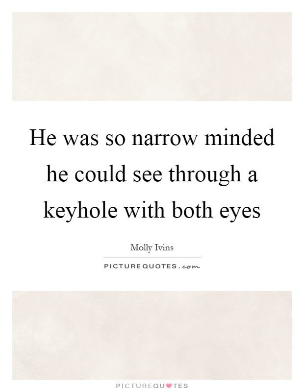 He was so narrow minded he could see through a keyhole with both eyes Picture Quote #1