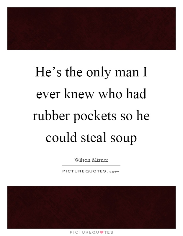 He's the only man I ever knew who had rubber pockets so he could steal soup Picture Quote #1