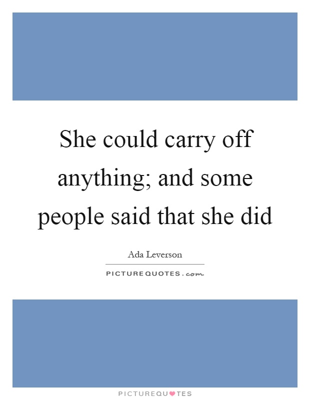 She could carry off anything; and some people said that she did Picture Quote #1