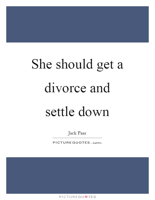 She should get a divorce and settle down Picture Quote #1