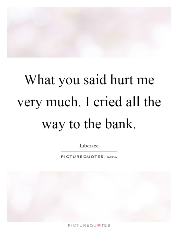 What you said hurt me very much. I cried all the way to the bank Picture Quote #1