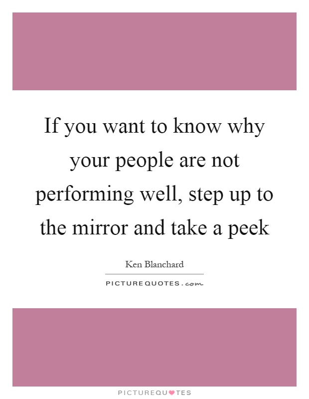 If you want to know why your people are not performing well, step up to the mirror and take a peek Picture Quote #1