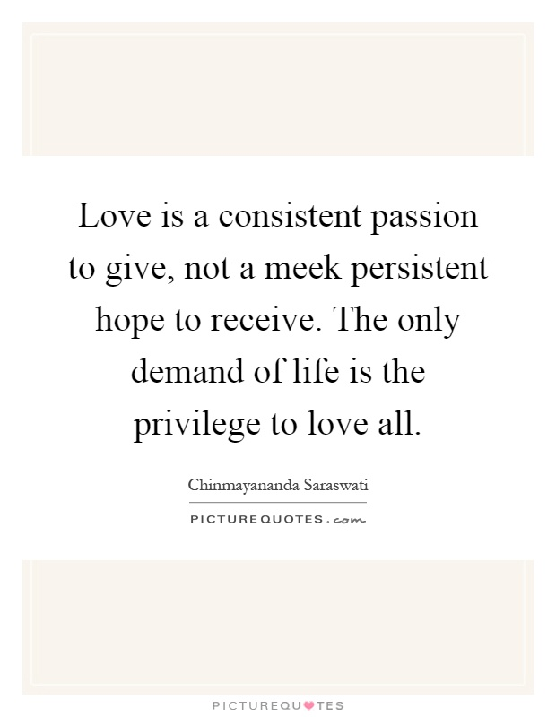 Love is a consistent passion to give, not a meek persistent hope to receive. The only demand of life is the privilege to love all Picture Quote #1