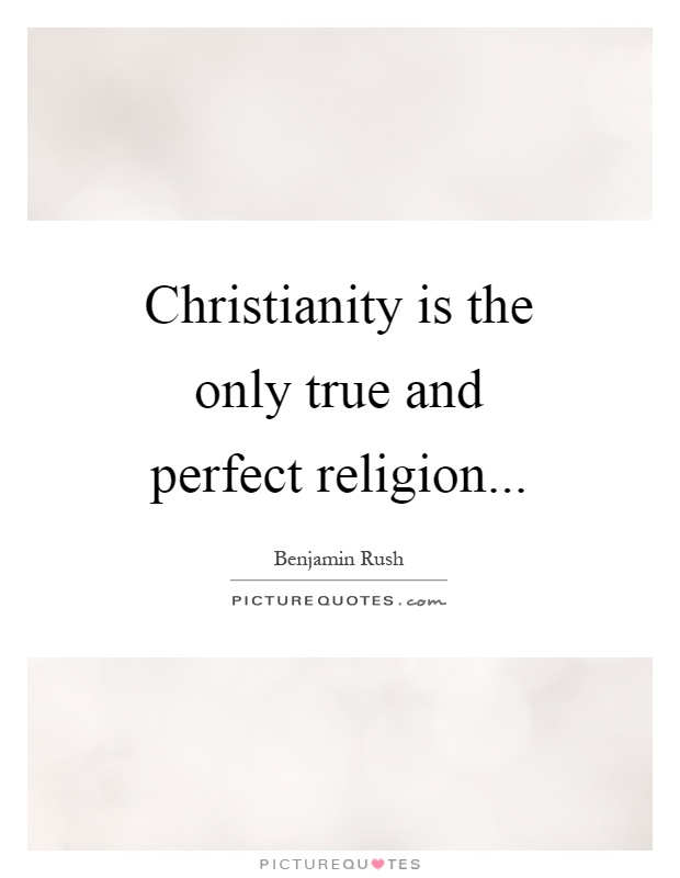 Christianity is the only true and perfect religion Picture Quote #1