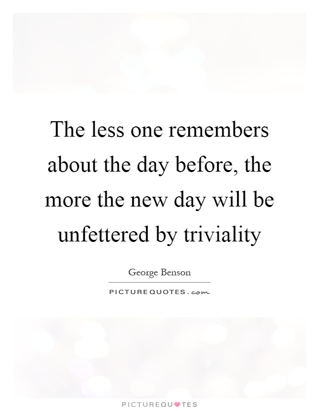 The less one remembers about the day before, the more the new day will be unfettered by triviality Picture Quote #1