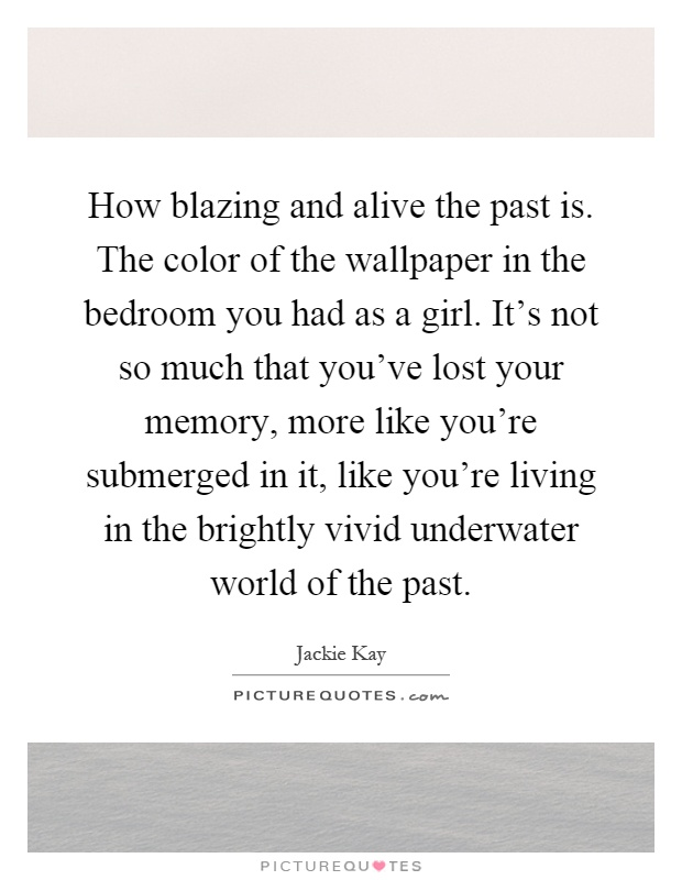 How blazing and alive the past is. The color of the wallpaper in the bedroom you had as a girl. It's not so much that you've lost your memory, more like you're submerged in it, like you're living in the brightly vivid underwater world of the past Picture Quote #1