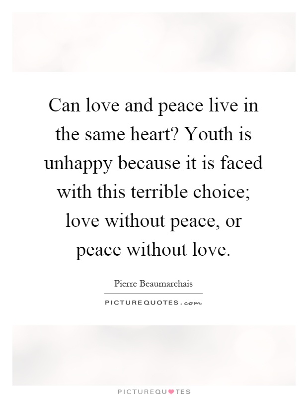 Can love and peace live in the same heart? Youth is unhappy because it is faced with this terrible choice; love without peace, or peace without love Picture Quote #1