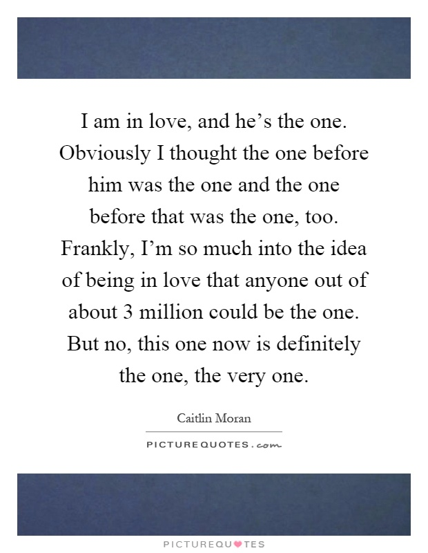 I am in love, and he\'s the one. Obviously I thought the one ...