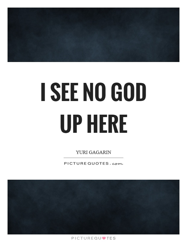 I see no God up here Picture Quote #1