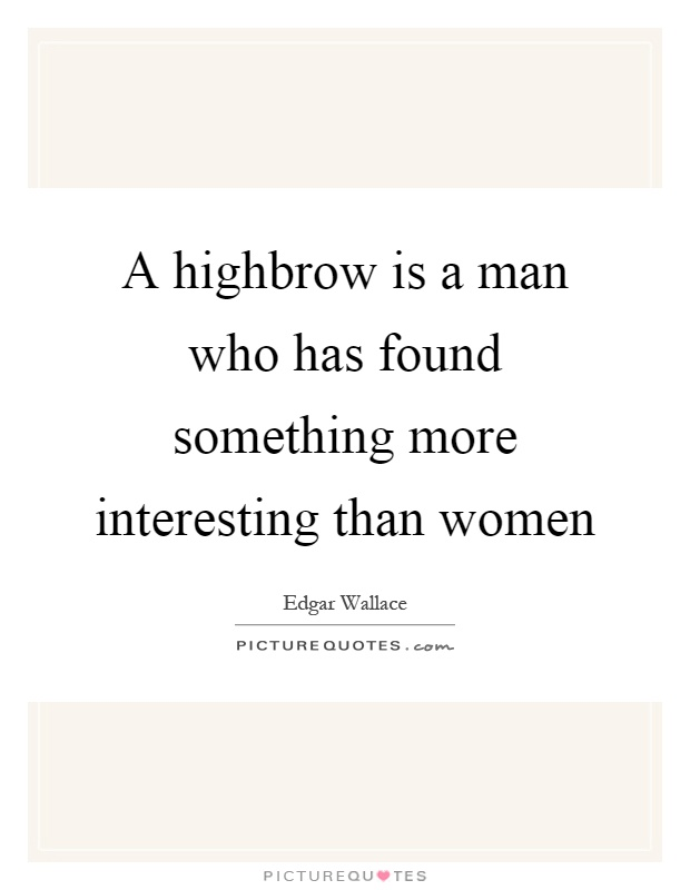 A highbrow is a man who has found something more interesting than women Picture Quote #1