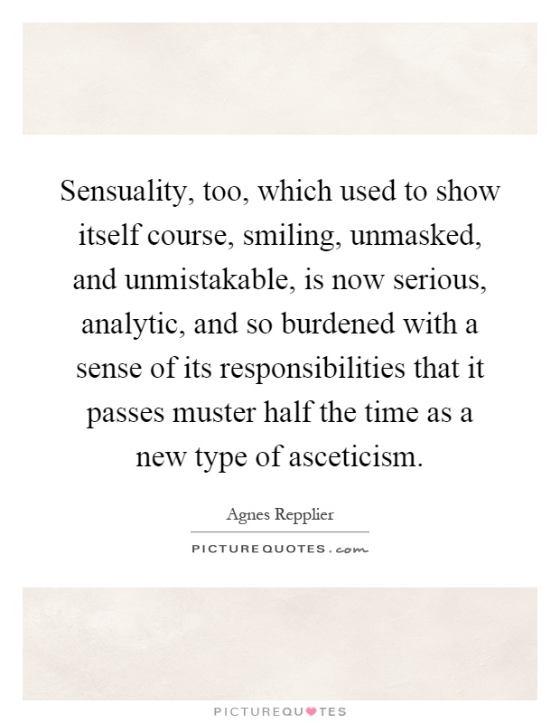 Sensuality, too, which used to show itself course, smiling, unmasked, and unmistakable, is now serious, analytic, and so burdened with a sense of its responsibilities that it passes muster half the time as a new type of asceticism Picture Quote #1