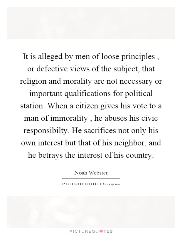 It is alleged by men of loose principles, or defective views of the subject, that religion and morality are not necessary or important qualifications for political station. When a citizen gives his vote to a man of immorality, he abuses his civic responsibilty. He sacrifices not only his own interest but that of his neighbor, and he betrays the interest of his country Picture Quote #1