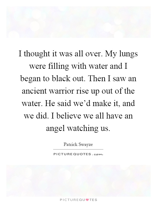 I thought it was all over. My lungs were filling with water and I began to black out. Then I saw an ancient warrior rise up out of the water. He said we'd make it, and we did. I believe we all have an angel watching us Picture Quote #1