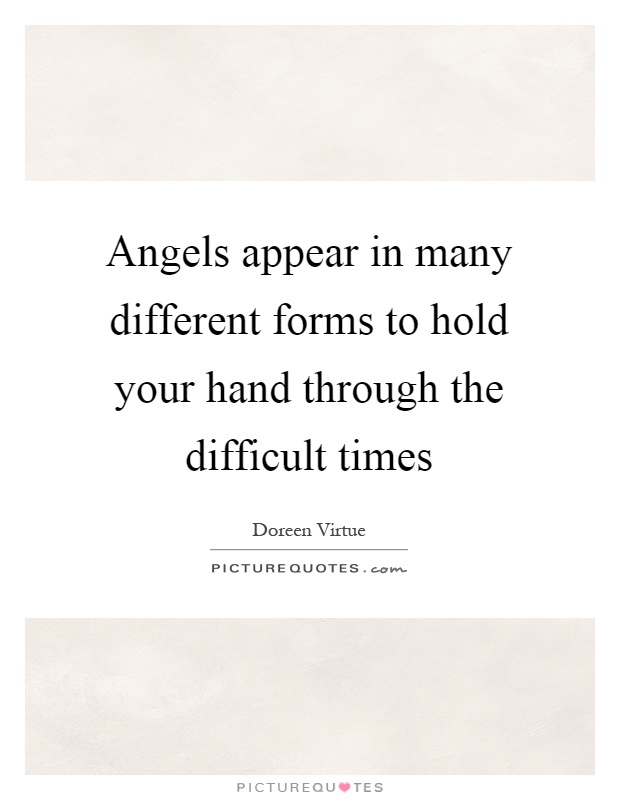 Angels appear in many different forms to hold your hand through the difficult times Picture Quote #1
