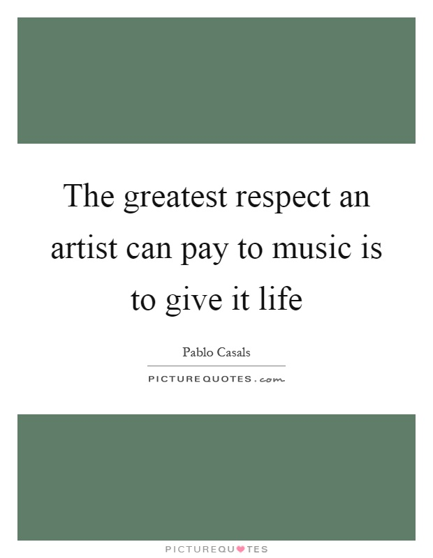 The greatest respect an artist can pay to music is to give it life Picture Quote #1