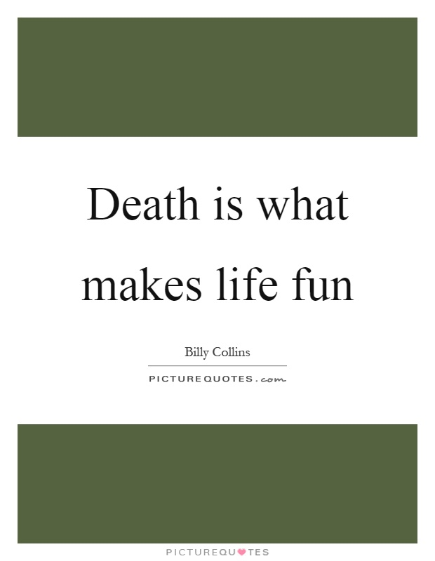 Death is what makes life fun Picture Quote #1