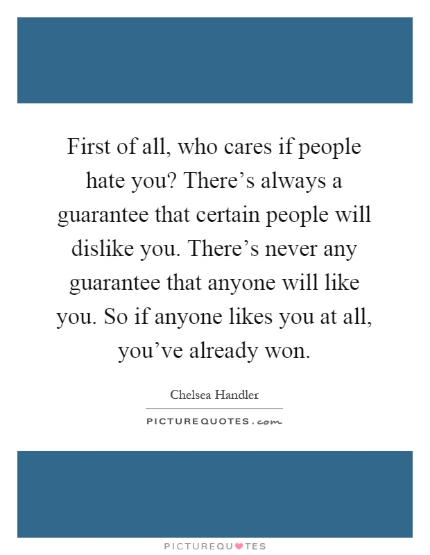 First of all, who cares if people hate you? There's always a guarantee that certain people will dislike you. There's never any guarantee that anyone will like you. So if anyone likes you at all, you've already won Picture Quote #1