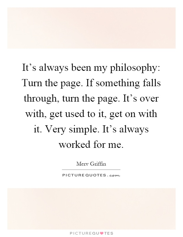 Its Always Been My Philosophy Turn The Page If Something Falls Through Over With Get Used To It On Very Simple