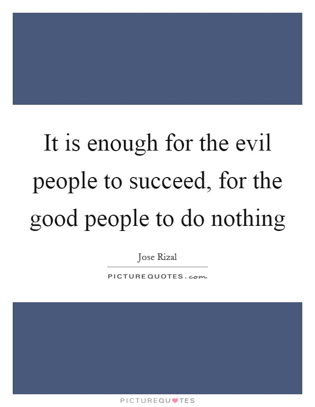 It is enough for the evil people to succeed, for the good people to do nothing Picture Quote #1