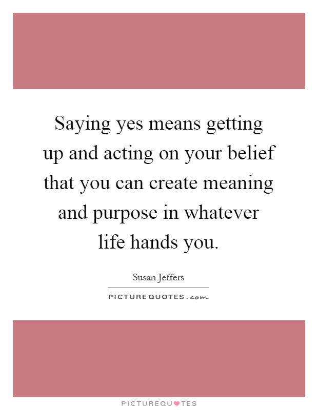 Saying yes means getting up and acting on your belief that you can create meaning and purpose in whatever life hands you Picture Quote #1