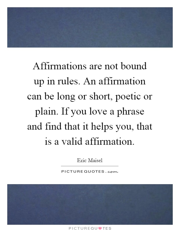 Affirmations are not bound up in rules. An affirmation can be long or short, poetic or plain. If you love a phrase and find that it helps you, that is a valid affirmation Picture Quote #1