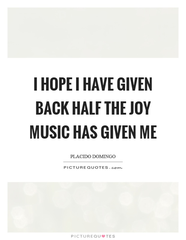 I hope I have given back half the joy music has given me Picture Quote #1