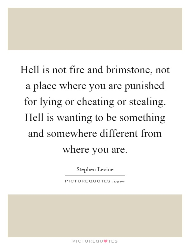 Hell is not fire and brimstone, not a place where you are punished for lying or cheating or stealing. Hell is wanting to be something and somewhere different from where you are Picture Quote #1