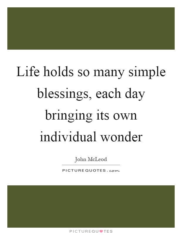 Life holds so many simple blessings, each day bringing its own individual wonder Picture Quote #1