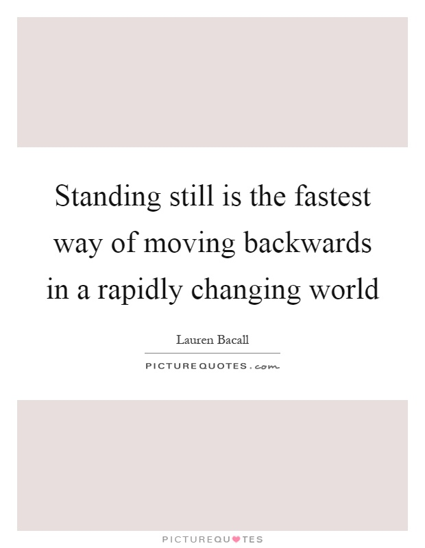 Standing still is the fastest way of moving backwards in a rapidly changing world Picture Quote #1