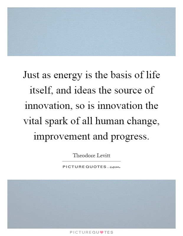 Just as energy is the basis of life itself, and ideas the source of innovation, so is innovation the vital spark of all human change, improvement and progress Picture Quote #1