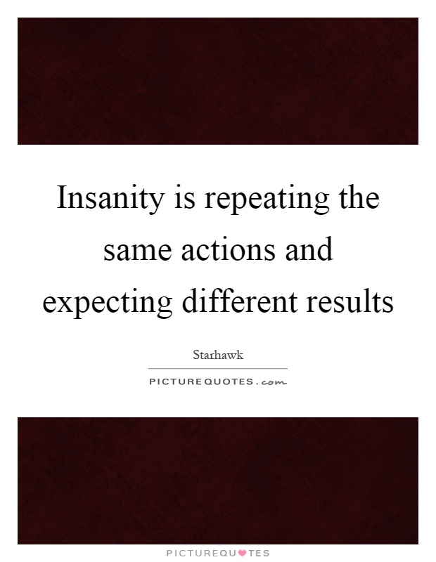 Insanity is repeating the same actions and expecting different results Picture Quote #1