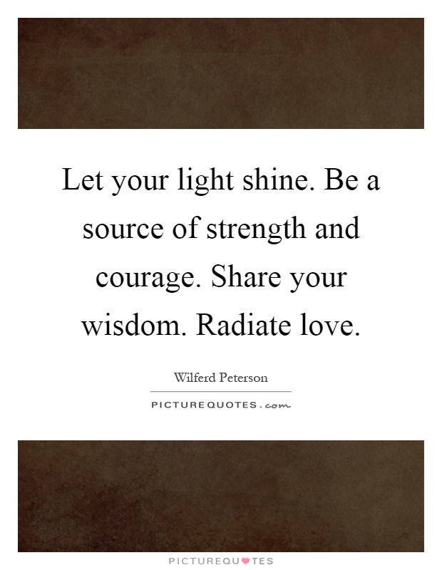 Let your light shine. Be a source of strength and courage. Share your wisdom. Radiate love Picture Quote #1