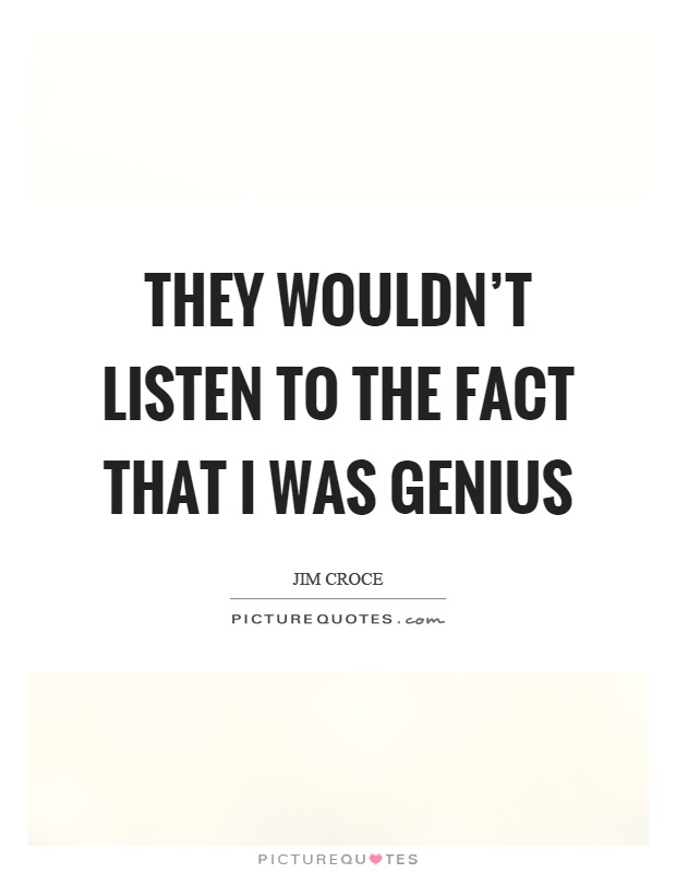 They wouldn't listen to the fact that I was genius Picture Quote #1