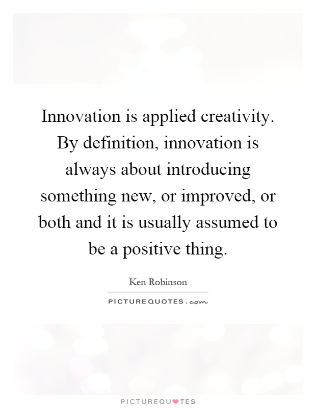 Innovation is applied creativity. By definition, innovation is always about introducing something new, or improved, or both and it is usually assumed to be a positive thing Picture Quote #1